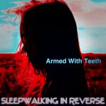 ARMED WITH TEETH – Sleepwalking In Reverse – Phase I