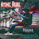 Atomic Rebel – Proper Propagander