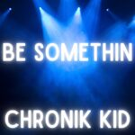 Chronik Kid – Be Somethin'
